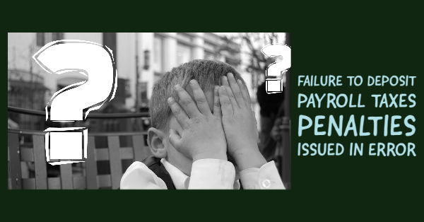 Failure to Deposit Payroll Taxes Penalties Issued in Error