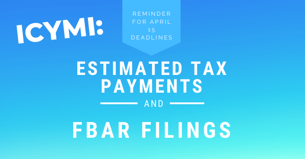 ICYMI: Reminder for April 15 Deadlines – Estimated Tax Payments and FBAR Filings